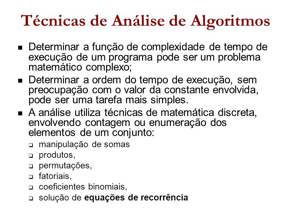 Técnicas de Análise de Algoritmos Determinar a função de complexidade de tempo de execução de um programa pode ser um problema matemático complexo; Determinar a ordem do tempo de execução, sem preocupação com o valor da constante envolvida, pode ser uma tarefa mais simples.