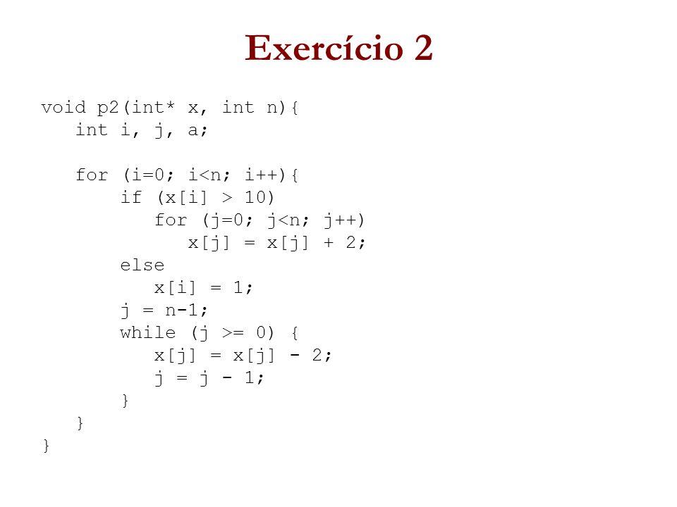 Exercício 2 void p2(int* x, int n){ int i, j, a; for (i=0; i<n; i++){ if (x[i] > 10) for (j=0; j<n; j++) x[j] = x[j] + 2; else x[i] = 1; j = n-1; while (j >= 0) { x[j] = x[j] - 2; j = j - 1; }