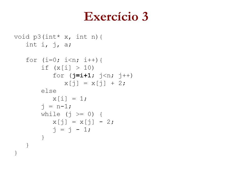 Exercício 3 void p3(int* x, int n){ int i, j, a; for (i=0; i<n; i++){ if (x[i] > 10) for (j=i+1; j<n; j++) x[j] = x[j] + 2; else x[i] = 1; j = n-1; while (j >= 0) { x[j] = x[j] - 2; j = j - 1; }