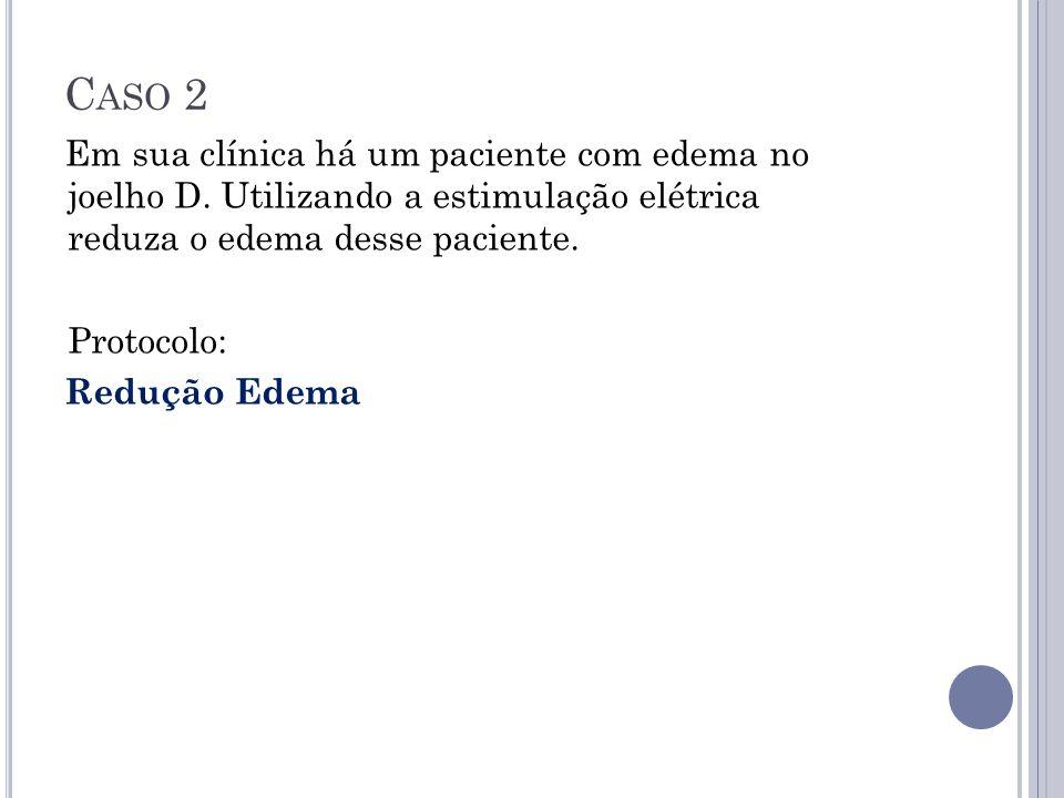 C ASO 2 Em sua clínica há um paciente com edema no joelho D. Utilizando a estimulação elétrica reduza o edema desse paciente. Protocolo: Redução Edema