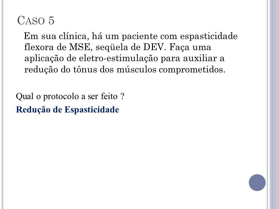 C ASO 5 Em sua clínica, há um paciente com espasticidade flexora de MSE, seqüela de DEV. Faça uma aplicação de eletro-estimulação para auxiliar a redu