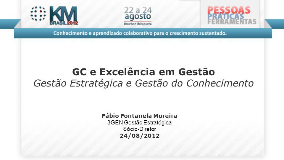 Fábio Fontanela Moreira 3GEN Gestão Estratégica Sócio-Diretor 24/08/2012 GC e Excelência em Gestão Gestão Estratégica e Gestão do Conhecimento