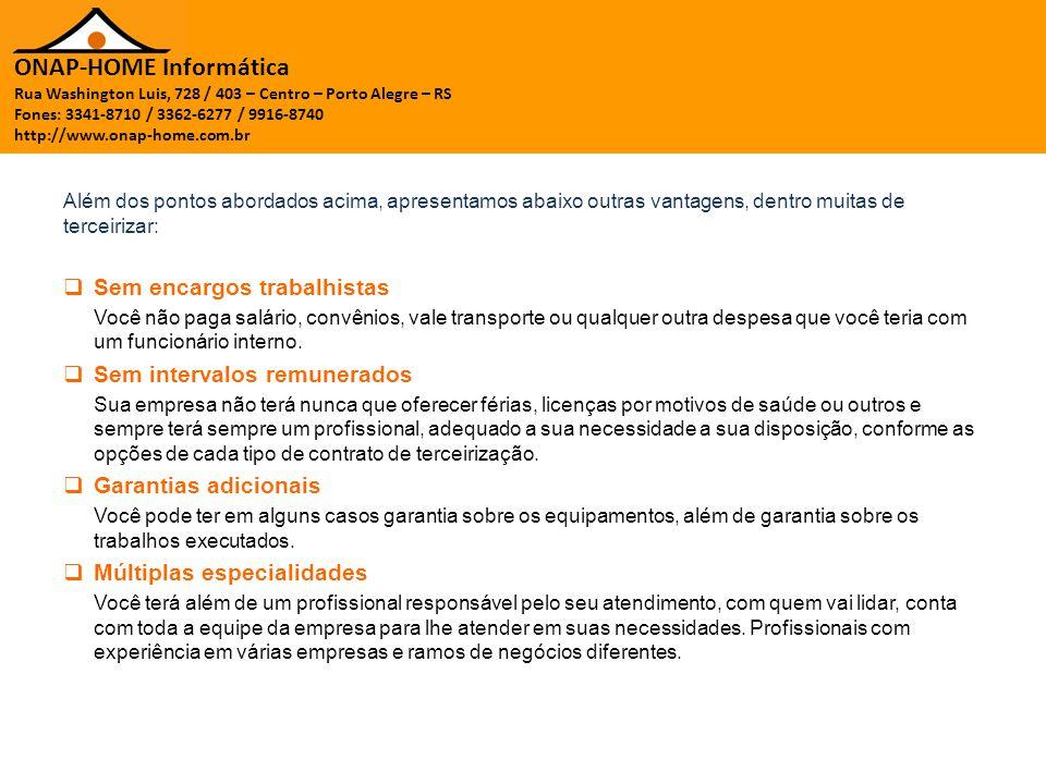 ONAP-HOME Informática Rua Washington Luis, 728 / 403 – Centro – Porto Alegre – RS Fones: 3341-8710 / 3362-6277 / 9916-8740 http://www.onap-home.com.br Além dos pontos abordados acima, apresentamos abaixo outras vantagens, dentro muitas de terceirizar:  Sem encargos trabalhistas Você não paga salário, convênios, vale transporte ou qualquer outra despesa que você teria com um funcionário interno.