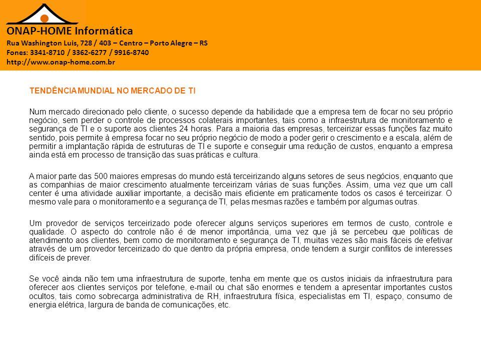 ONAP-HOME Informática Rua Washington Luis, 728 / 403 – Centro – Porto Alegre – RS Fones: 3341-8710 / 3362-6277 / 9916-8740 http://www.onap-home.com.br TENDÊNCIA MUNDIAL NO MERCADO DE TI Num mercado direcionado pelo cliente, o sucesso depende da habilidade que a empresa tem de focar no seu próprio negócio, sem perder o controle de processos colaterais importantes, tais como a infraestrutura de monitoramento e segurança de TI e o suporte aos clientes 24 horas.
