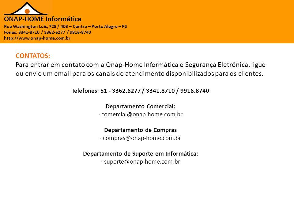 ONAP-HOME Informática Rua Washington Luis, 728 / 403 – Centro – Porto Alegre – RS Fones: 3341-8710 / 3362-6277 / 9916-8740 http://www.onap-home.com.br CONTATOS: Para entrar em contato com a Onap-Home Informática e Segurança Eletrônica, ligue ou envie um email para os canais de atendimento disponibilizados para os clientes.