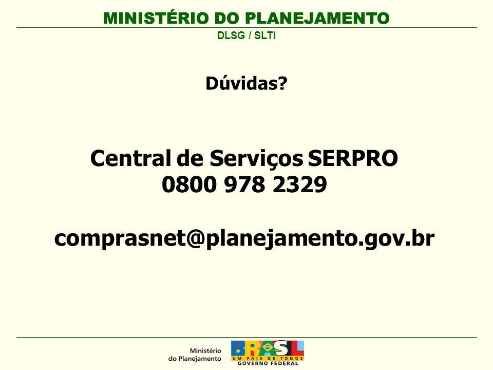 MINISTÉRIO DO PLANEJAMENTO Central de Serviços SERPRO 0800 978 2329 comprasnet@planejamento.gov.br MINISTÉRIO DO PLANEJAMENTO DLSG / SLTI Dúvidas?