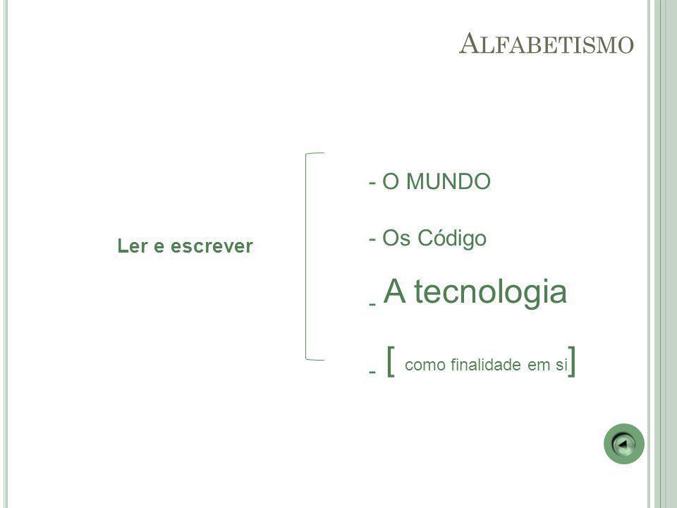 Ler e escrever - O MUNDO - Os Código - A tecnologia - [ como finalidade em si ] A LFABETISMO
