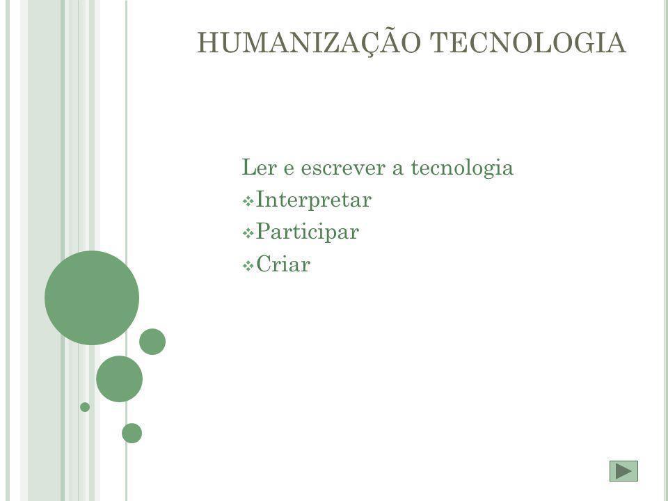 HUMANIZAÇÃO TECNOLOGIA Ler e escrever a tecnologia  Interpretar  Participar  Criar