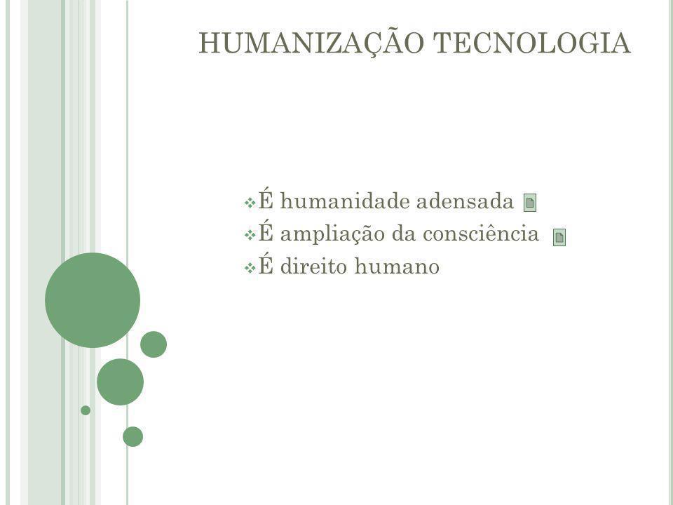 HUMANIZAÇÃO TECNOLOGIA  É humanidade adensada  É ampliação da consciência  É direito humano