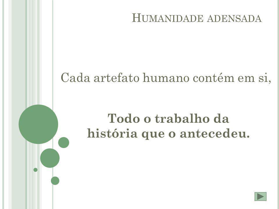 H UMANIDADE ADENSADA Cada artefato humano contém em si, Todo o trabalho da história que o antecedeu.