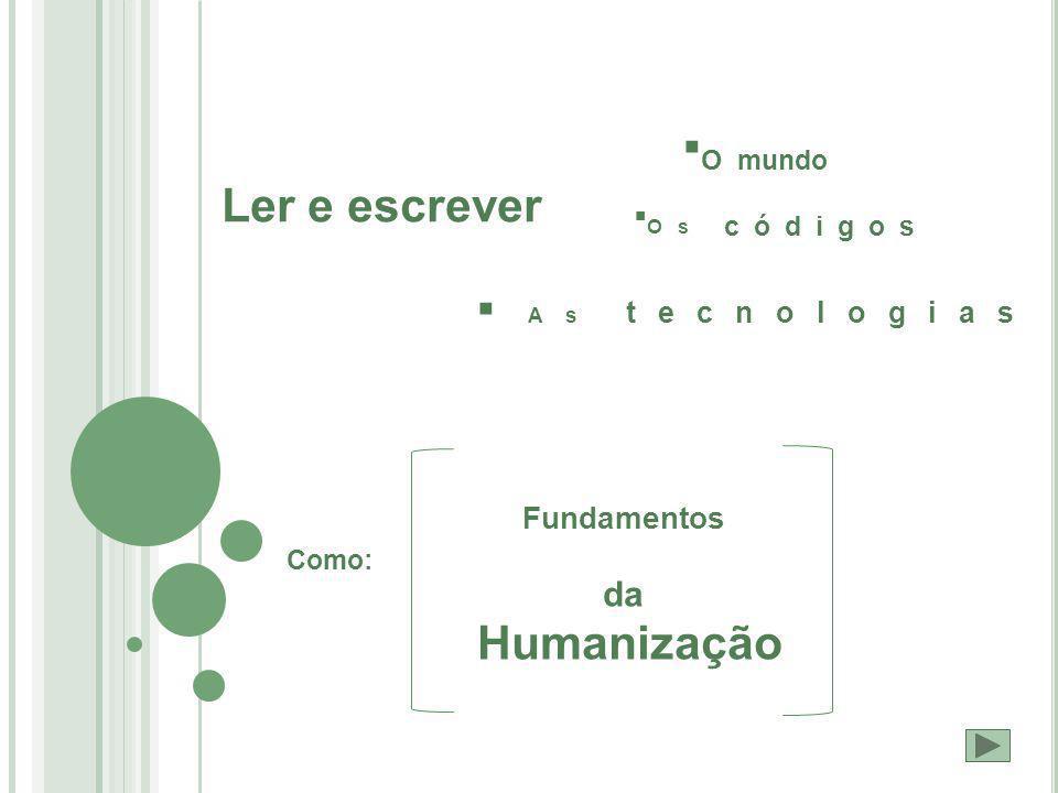 Ler e escrever  O mundo  Os códigos  As tecnologias Como: Fundamentos da Humanização
