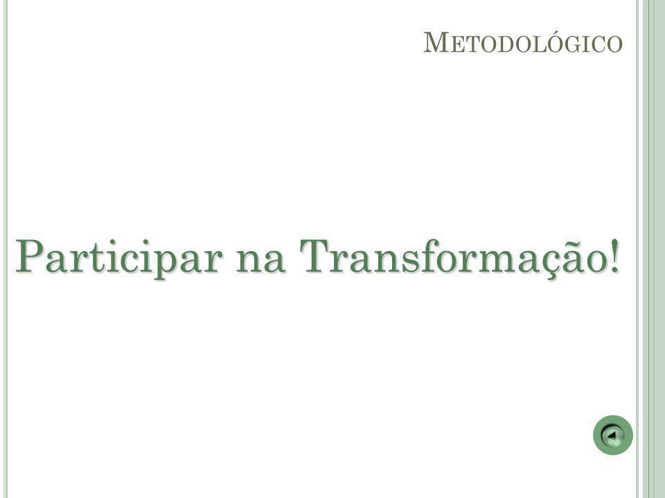 Participar na Transformação! M ETODOLÓGICO