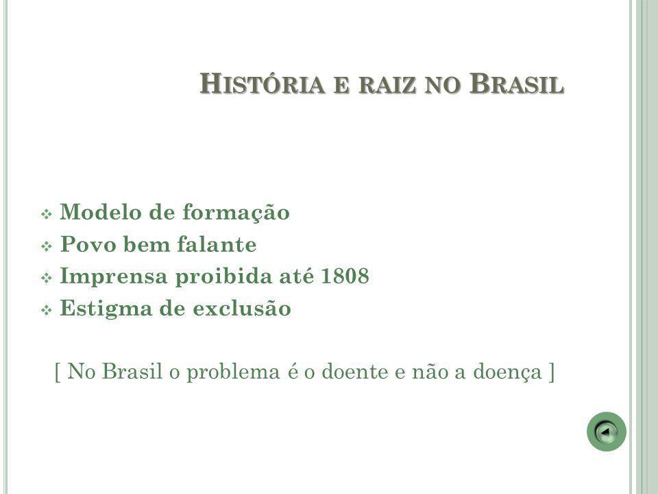 H ISTÓRIA E RAIZ NO B RASIL  Modelo de formação  Povo bem falante  Imprensa proibida até 1808  Estigma de exclusão [ No Brasil o problema é o doente e não a doença ]