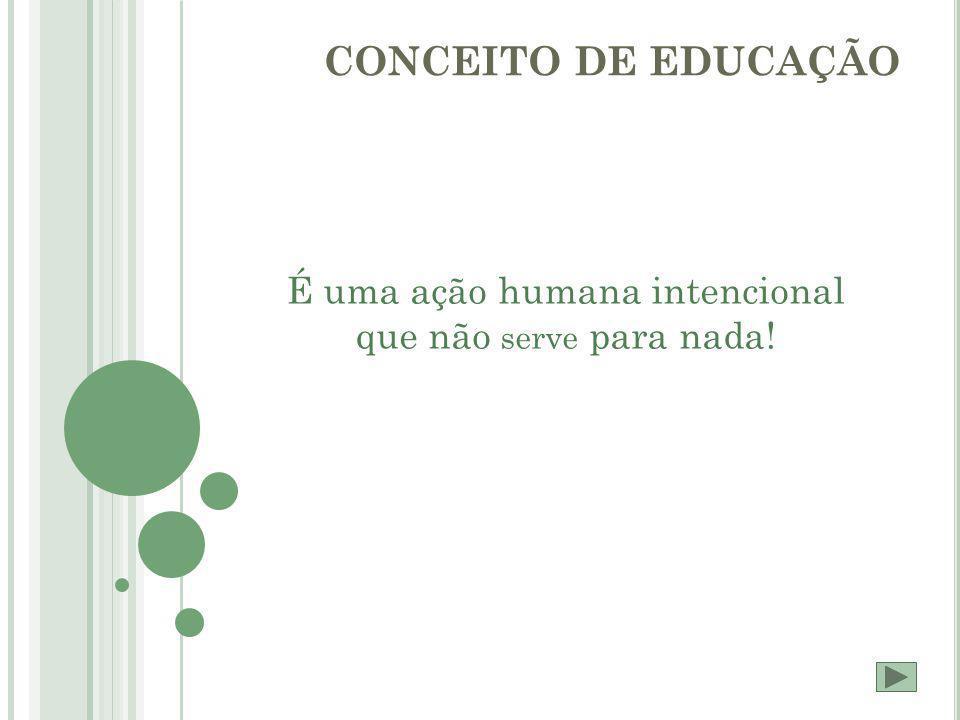 CONCEITO DE EDUCAÇÃO É uma ação humana intencional que não serve para nada!