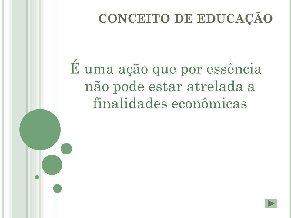 É uma ação que por essência não pode estar atrelada a finalidades econômicas CONCEITO DE EDUCAÇÃO