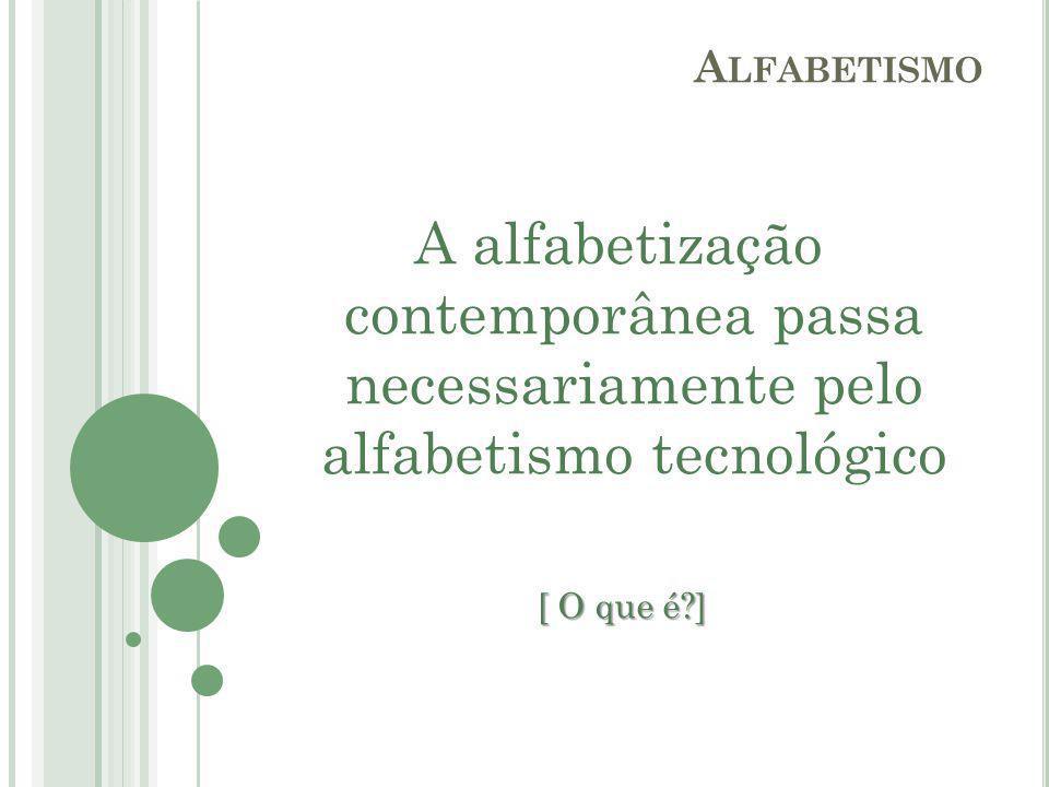 A alfabetização contemporânea passa necessariamente pelo alfabetismo tecnológico [ O que é?] [ O que é?] A LFABETISMO