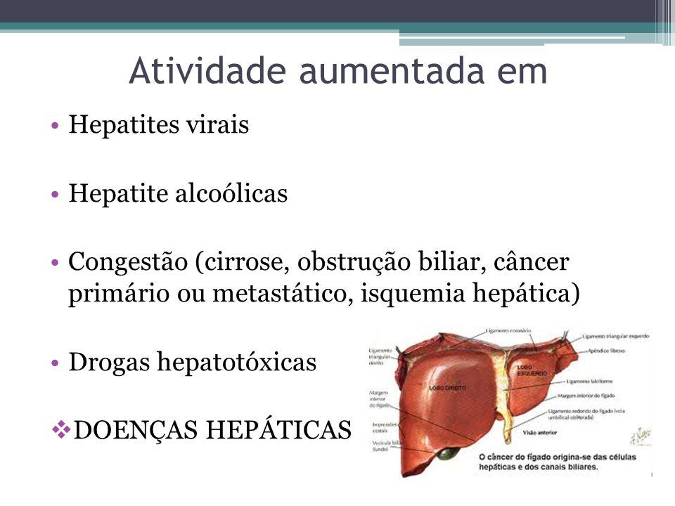 Atividade aumentada em Hepatites virais Hepatite alcoólicas Congestão (cirrose, obstrução biliar, câncer primário ou metastático, isquemia hepática) Drogas hepatotóxicas  DOENÇAS HEPÁTICAS