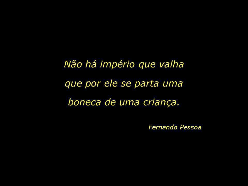 Grande é a poesia, a bondade e as danças, Fernando Pessoa mas a coisa melhor do mundo são as crianças.