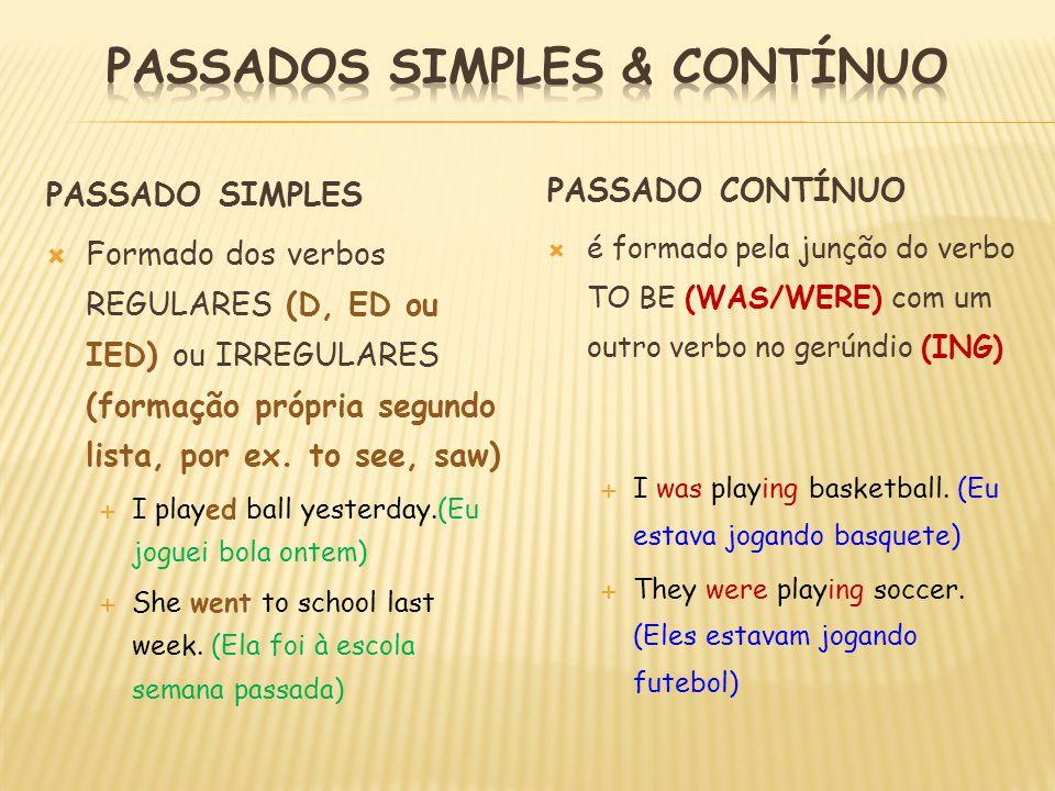 PASSADO SIMPLES  Formado dos verbos REGULARES (D, ED ou IED) ou IRREGULARES (formação própria segundo lista, por ex. to see, saw)  I played ball yes