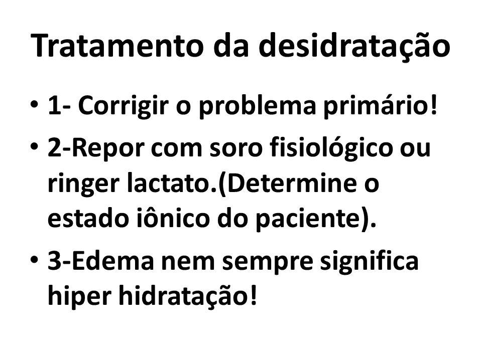 Tratamento da desidratação 1- Corrigir o problema primário! 2-Repor com soro fisiológico ou ringer lactato.(Determine o estado iônico do paciente). 3-
