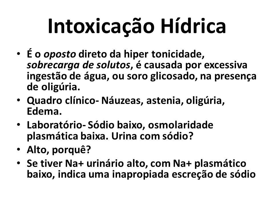 Intoxicação Hídrica É o oposto direto da hiper tonicidade, sobrecarga de solutos, é causada por excessiva ingestão de água, ou soro glicosado, na presença de oligúria.