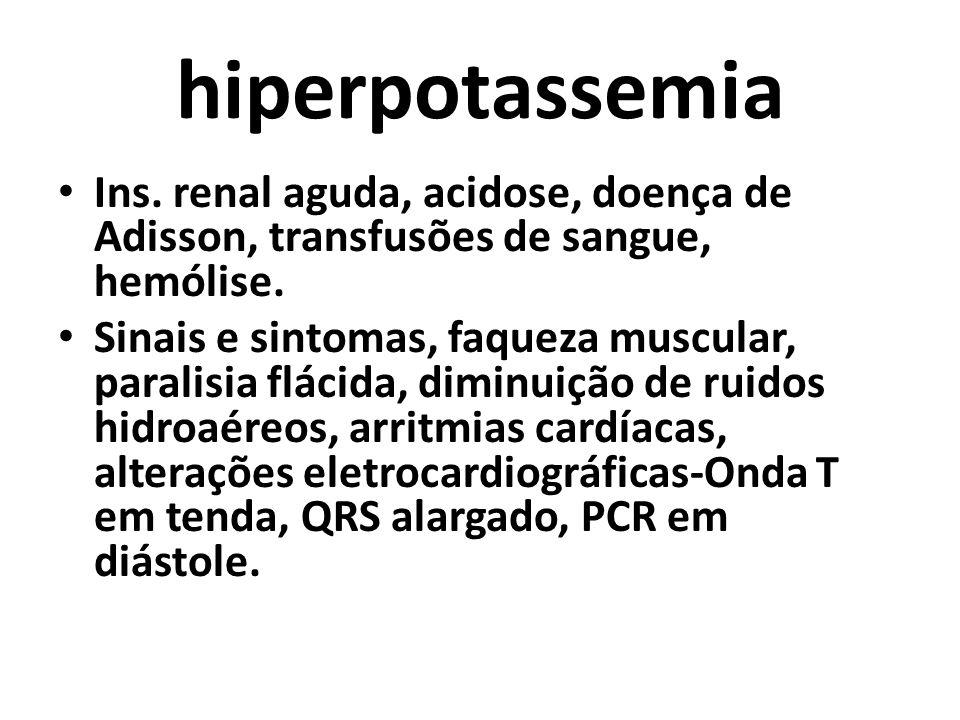 hiperpotassemia Ins. renal aguda, acidose, doença de Adisson, transfusões de sangue, hemólise. Sinais e sintomas, faqueza muscular, paralisia flácida,