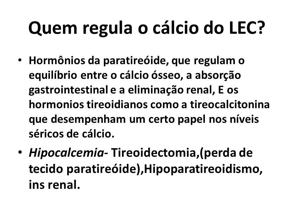 Quem regula o cálcio do LEC? Hormônios da paratireóide, que regulam o equilíbrio entre o cálcio ósseo, a absorção gastrointestinal e a eliminação rena