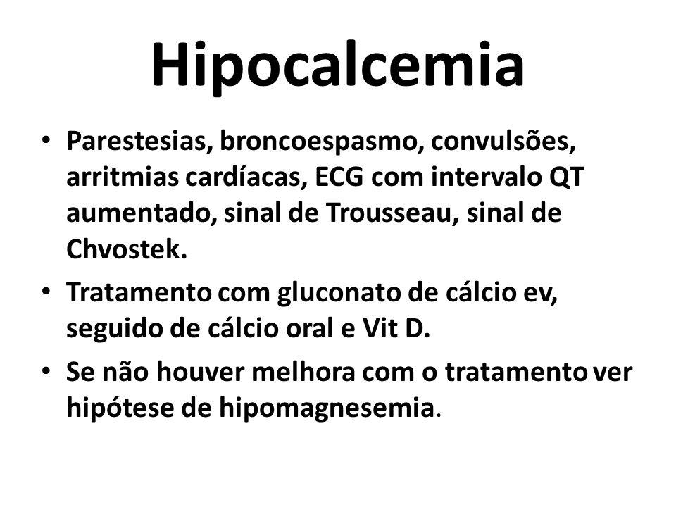 Hipocalcemia Parestesias, broncoespasmo, convulsões, arritmias cardíacas, ECG com intervalo QT aumentado, sinal de Trousseau, sinal de Chvostek. Trata