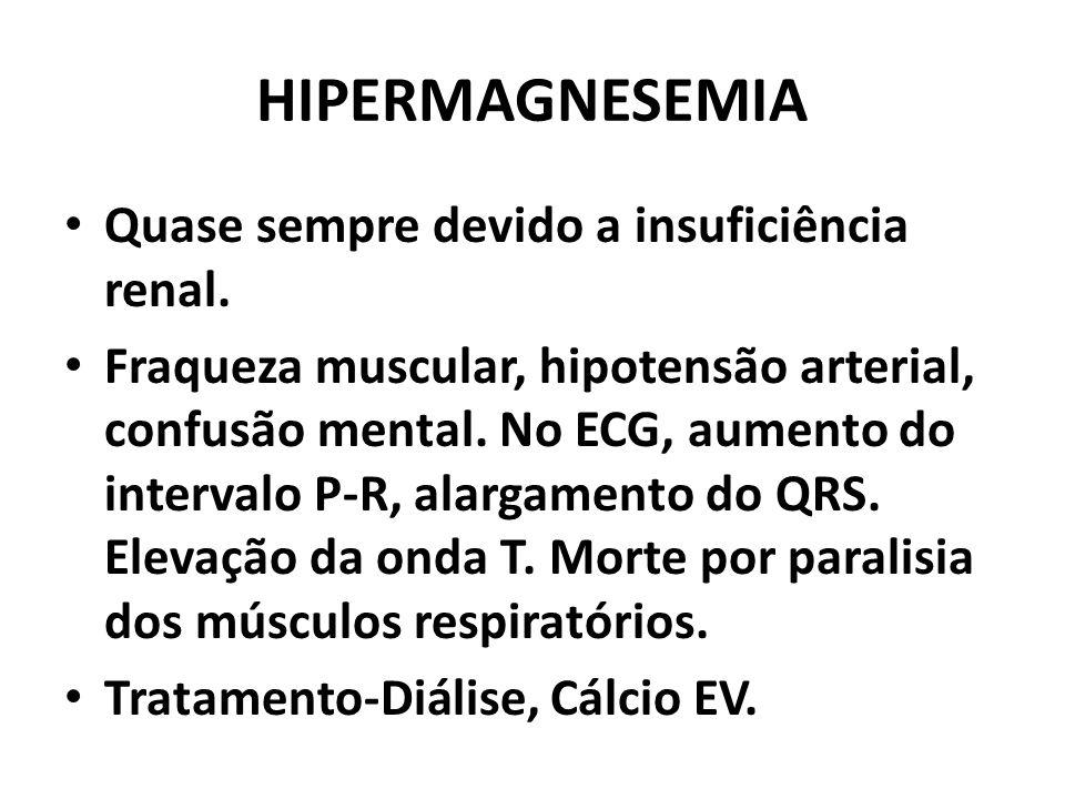 HIPERMAGNESEMIA Quase sempre devido a insuficiência renal. Fraqueza muscular, hipotensão arterial, confusão mental. No ECG, aumento do intervalo P-R,