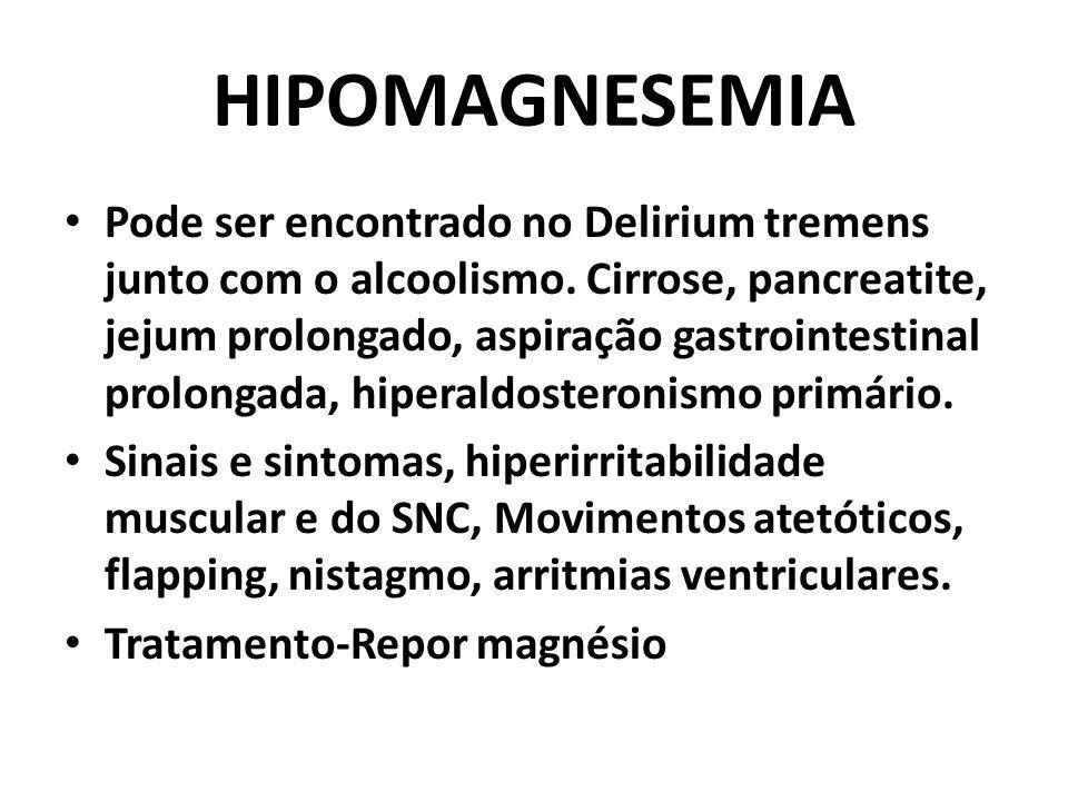 HIPOMAGNESEMIA Pode ser encontrado no Delirium tremens junto com o alcoolismo. Cirrose, pancreatite, jejum prolongado, aspiração gastrointestinal prol