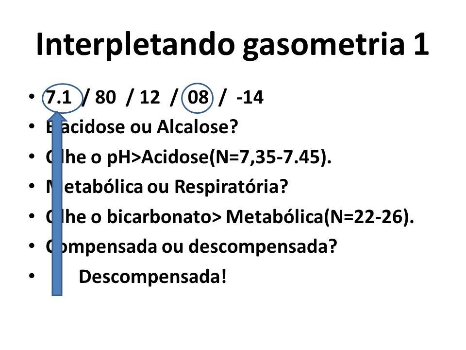 Interpletando gasometria 1 7.1 / 80 / 12 / 08 / -14 É acidose ou Alcalose? Olhe o pH>Acidose(N=7,35-7.45). Metabólica ou Respiratória? Olhe o bicarbon
