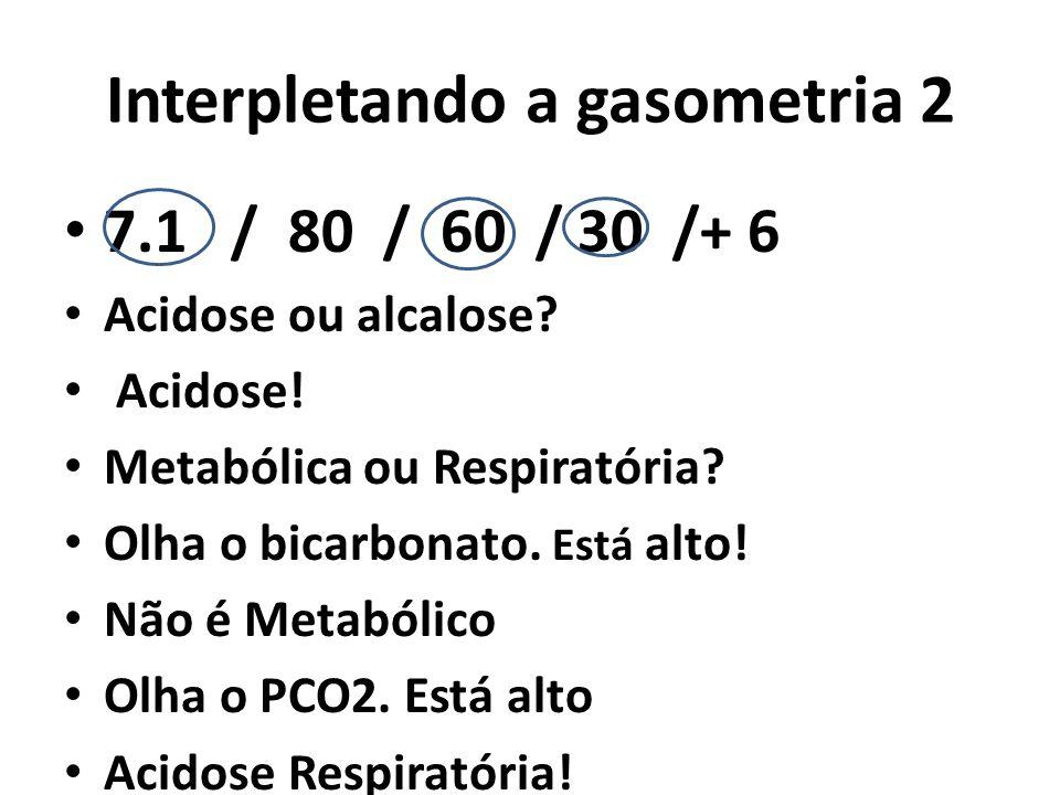 Interpletando a gasometria 2 7.1 / 80 / 60 / 30 /+ 6 Acidose ou alcalose? Acidose! Metabólica ou Respiratória? Olha o bicarbonato. Está alto! Não é Me