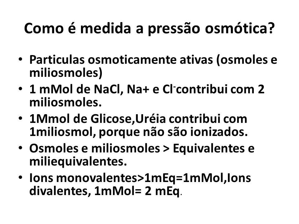 Como é medida a pressão osmótica? Particulas osmoticamente ativas (osmoles e miliosmoles) 1 mMol de NaCl, Na+ e Cl - contribui com 2 miliosmoles. 1Mmo