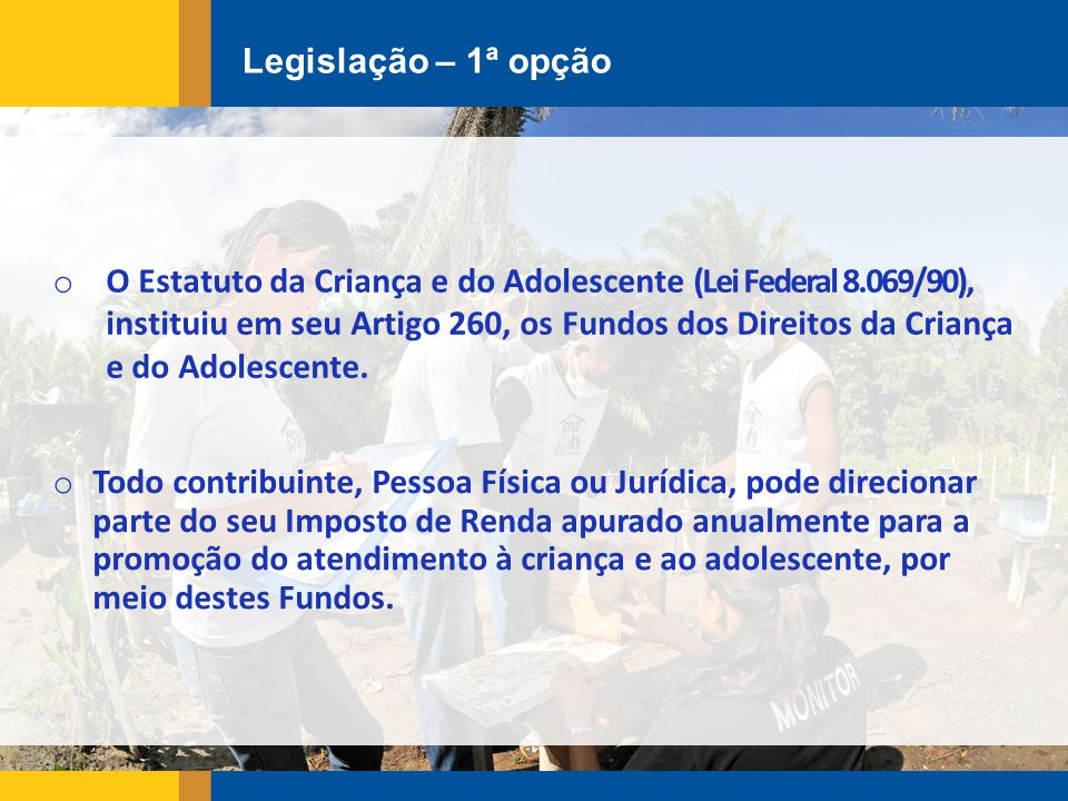 Legislação – 1ª opção o O Estatuto da Criança e do Adolescente (Lei Federal 8.069/90), instituiu em seu Artigo 260, os Fundos dos Direitos da Criança e do Adolescente.