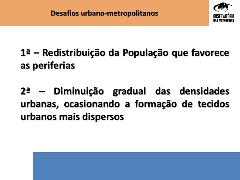 Desafios urbano-metropolitanos 1ª – Redistribuição da População que favorece as periferias 2ª – Diminuição gradual das densidades urbanas, ocasionando