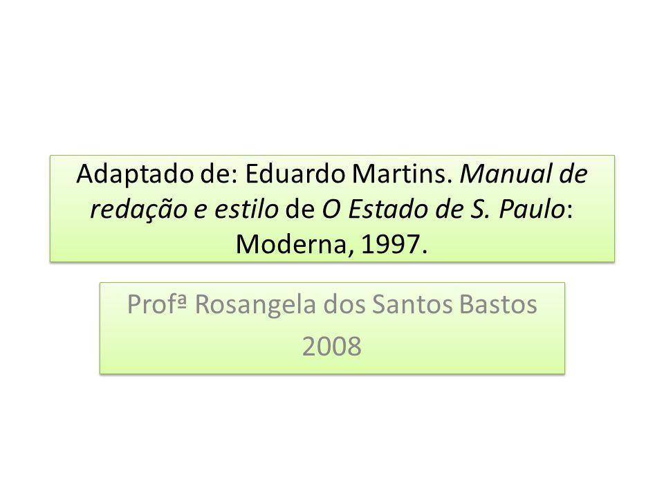 Adaptado de: Eduardo Martins. Manual de redação e estilo de O Estado de S. Paulo: Moderna, 1997. Profª Rosangela dos Santos Bastos 2008 Profª Rosangel