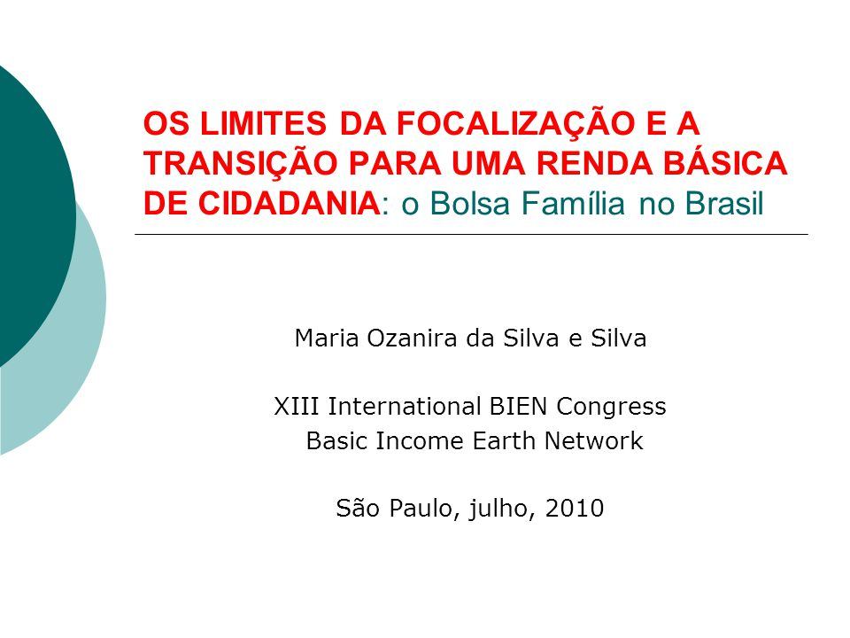 OS LIMITES DA FOCALIZAÇÃO E A TRANSIÇÃO PARA UMA RENDA BÁSICA DE CIDADANIA: o Bolsa Família no Brasil Maria Ozanira da Silva e Silva XIII Internationa