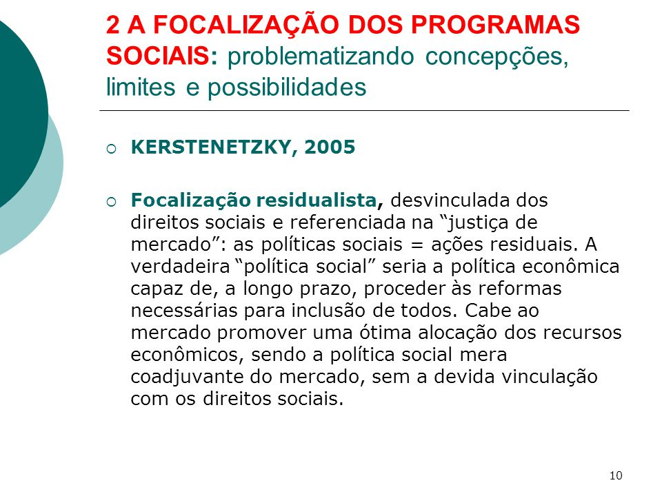 2 A FOCALIZAÇÃO DOS PROGRAMAS SOCIAIS: problematizando concepções, limites e possibilidades  KERSTENETZKY, 2005  Focalização residualista, desvincul