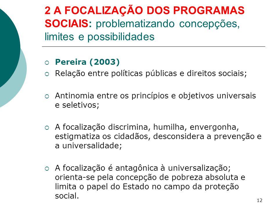 2 A FOCALIZAÇÃO DOS PROGRAMAS SOCIAIS: problematizando concepções, limites e possibilidades  Pereira (2003)  Relação entre políticas públicas e dire