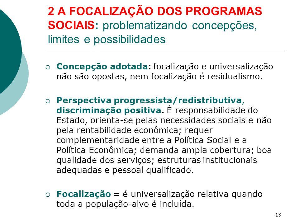 2 A FOCALIZAÇÃO DOS PROGRAMAS SOCIAIS: problematizando concepções, limites e possibilidades  Concepção adotada: focalização e universalização não são opostas, nem focalização é residualismo.