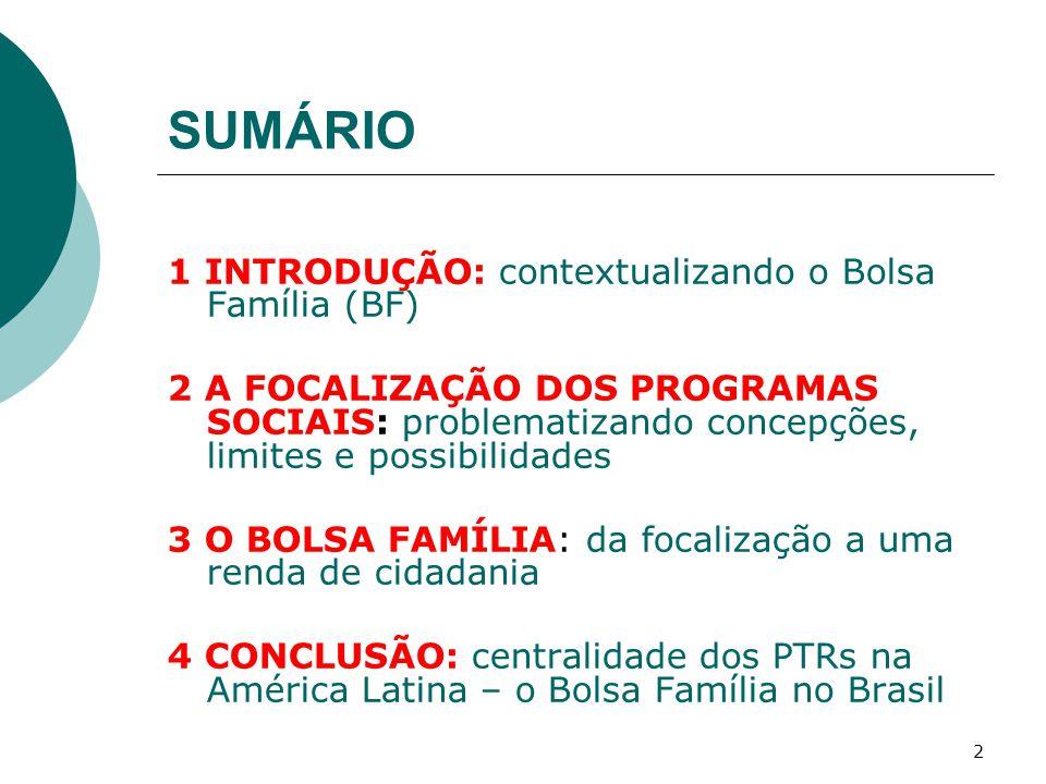 SUMÁRIO 1 INTRODUÇÃO: contextualizando o Bolsa Família (BF) 2 A FOCALIZAÇÃO DOS PROGRAMAS SOCIAIS: problematizando concepções, limites e possibilidades 3 O BOLSA FAMÍLIA: da focalização a uma renda de cidadania 4 CONCLUSÃO: centralidade dos PTRs na América Latina – o Bolsa Família no Brasil 2