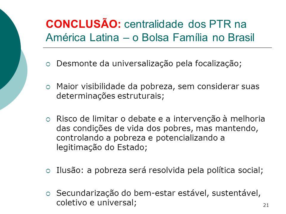 CONCLUSÃO: centralidade dos PTR na América Latina – o Bolsa Família no Brasil  Desmonte da universalização pela focalização;  Maior visibilidade da