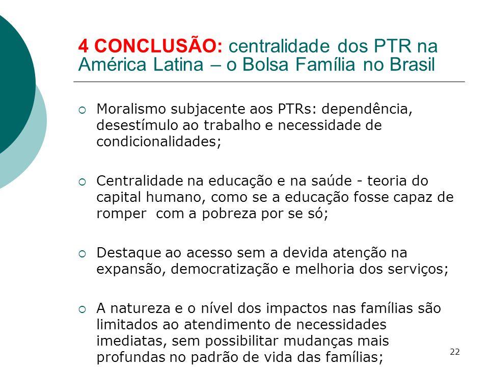 4 CONCLUSÃO: centralidade dos PTR na América Latina – o Bolsa Família no Brasil  Moralismo subjacente aos PTRs: dependência, desestímulo ao trabalho