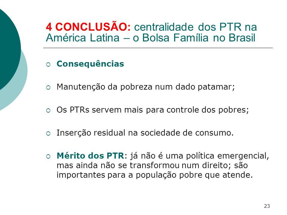 4 CONCLUSÃO: centralidade dos PTR na América Latina – o Bolsa Família no Brasil  Consequências  Manutenção da pobreza num dado patamar;  Os PTRs servem mais para controle dos pobres;  Inserção residual na sociedade de consumo.