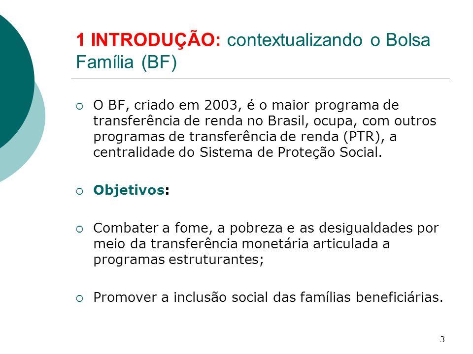 1 INTRODUÇÃO: contextualizando o Bolsa Família (BF)  O BF, criado em 2003, é o maior programa de transferência de renda no Brasil, ocupa, com outros programas de transferência de renda (PTR), a centralidade do Sistema de Proteção Social.
