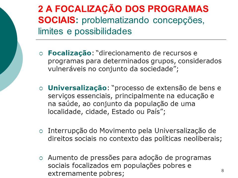 2 A FOCALIZAÇÃO DOS PROGRAMAS SOCIAIS: problematizando concepções, limites e possibilidades  Déficit público: principal causa dos problemas econômicos;  Necessidade de equilíbrio fiscal mediante contenção de gastos públicos;  Atenuar efeitos dos programas de ajuste estrutural: pressão por políticas sociais focalizadas e meramente compensatórias;  No Brasil, debate polarizado entre dois estilos de política: a focalizada e a universal, o que não significa tratar-se de um debate consensual.