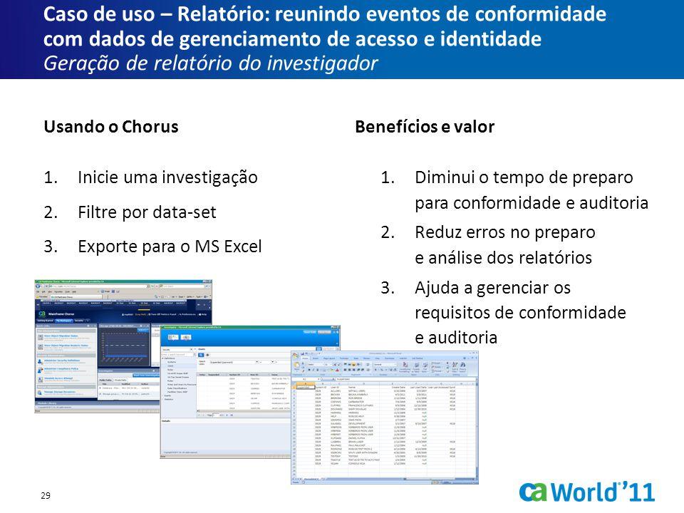 Caso de uso – Relatório: reunindo eventos de conformidade com dados de gerenciamento de acesso e identidade Geração de relatório do investigador 1.Inicie uma investigação 2.Filtre por data-set 3.Exporte para o MS Excel 1.Diminui o tempo de preparo para conformidade e auditoria 2.Reduz erros no preparo e análise dos relatórios 3.Ajuda a gerenciar os requisitos de conformidade e auditoria Usando o ChorusBenefícios e valor 29