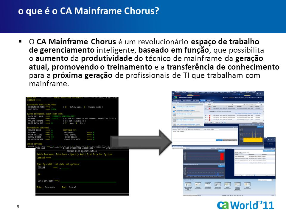  O CA Mainframe Chorus é um revolucionário espaço de trabalho de gerenciamento inteligente, baseado em função, que possibilita o aumento da produtividade do técnico de mainframe da geração atual, promovendo o treinamento e a transferência de conhecimento para a próxima geração de profissionais de TI que trabalham com mainframe.