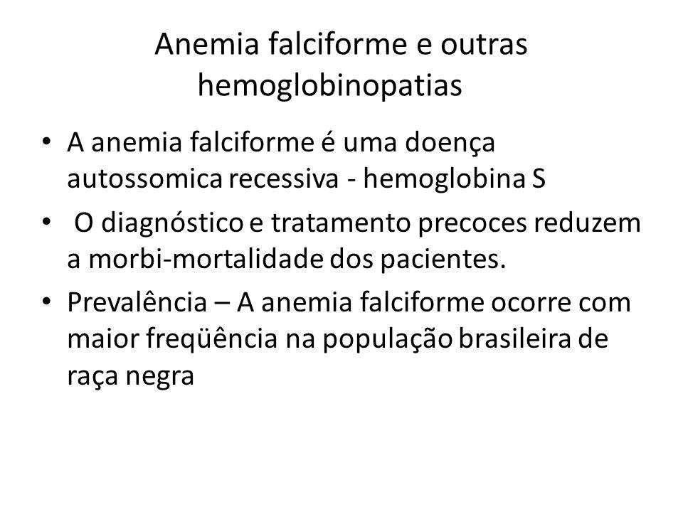 Anemia falciforme e outras hemoglobinopatias A anemia falciforme é uma doença autossomica recessiva - hemoglobina S O diagnóstico e tratamento precoces reduzem a morbi-mortalidade dos pacientes.