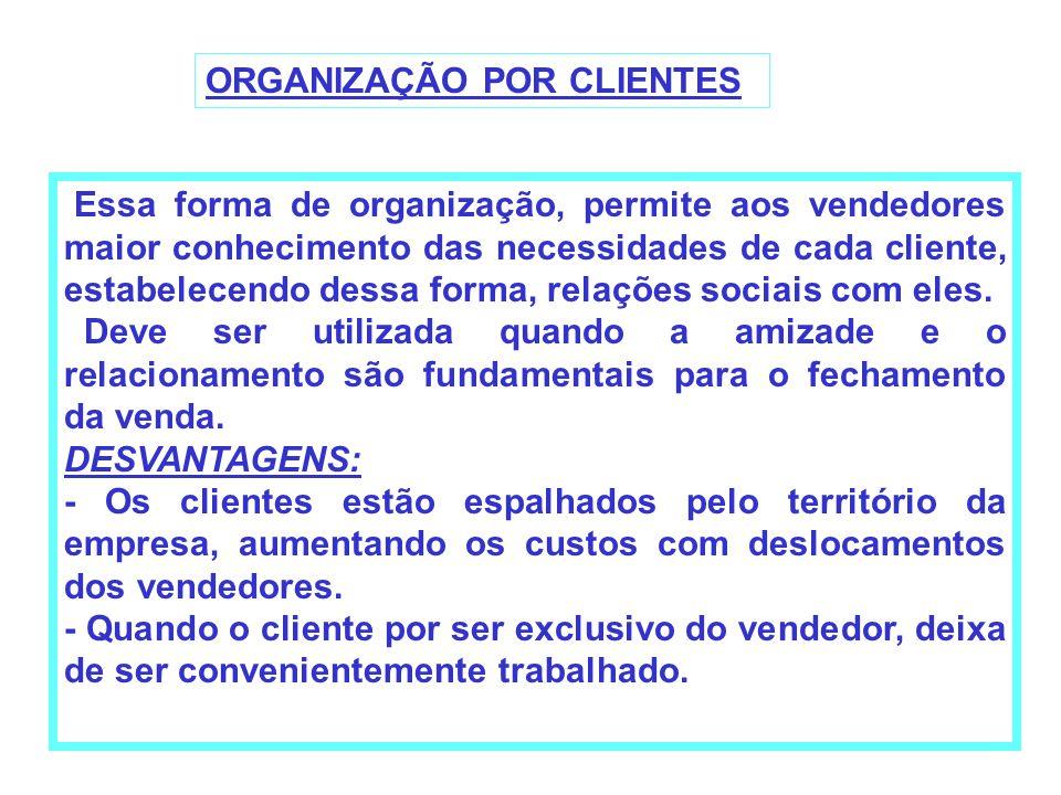 ORGANIZAÇÃO POR CLIENTES Essa forma de organização, permite aos vendedores maior conhecimento das necessidades de cada cliente, estabelecendo dessa fo